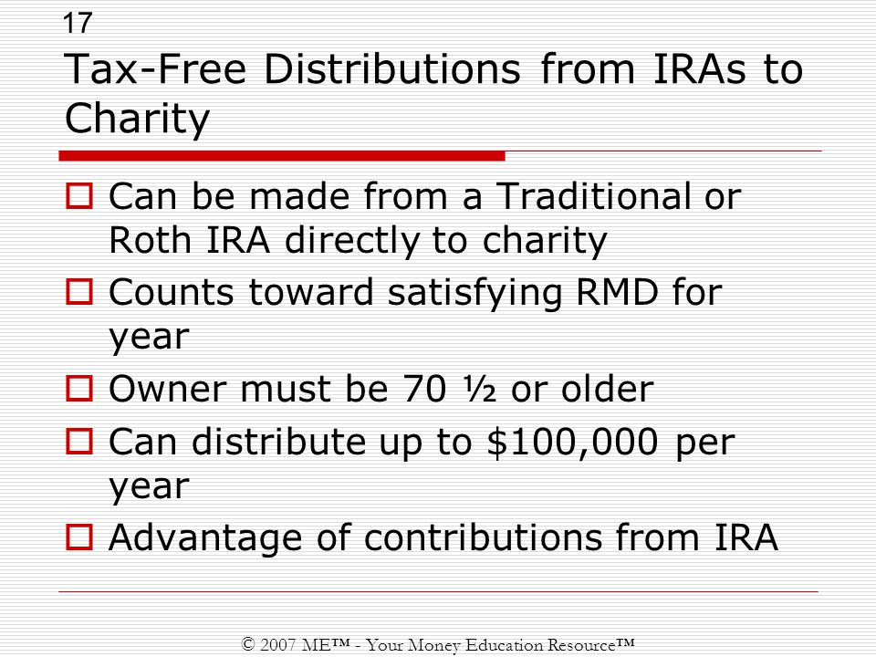 17 © 2007 ME™ - Your Money Education Resource™ Tax-Free Distributions from IRAs to Charity  Can be made from a Traditional or Roth IRA directly to charity  Counts toward satisfying RMD for year  Owner must be 70 ½ or older  Can distribute up to $100,000 per year  Advantage of contributions from IRA