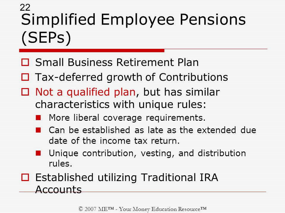 22 © 2007 ME™ - Your Money Education Resource™ Simplified Employee Pensions (SEPs)  Small Business Retirement Plan  Tax-deferred growth of Contributions  Not a qualified plan, but has similar characteristics with unique rules: More liberal coverage requirements.