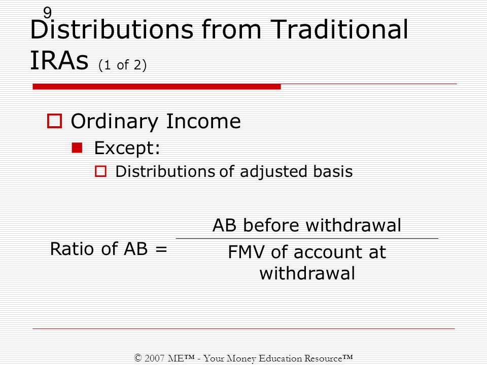 9 © 2007 ME™ - Your Money Education Resource™ Distributions from Traditional IRAs (1 of 2)  Ordinary Income Except:  Distributions of adjusted basis Ratio of AB = AB before withdrawal FMV of account at withdrawal
