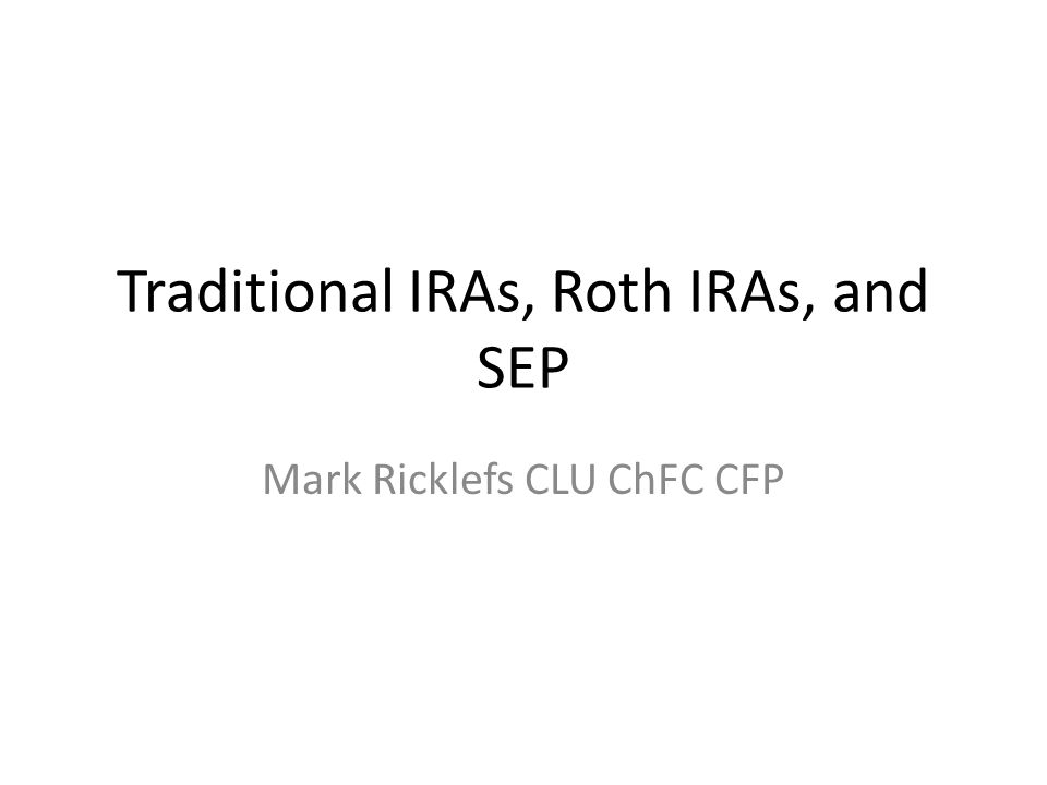 Traditional IRAs, Roth IRAs, and SEP Mark Ricklefs CLU ChFC CFP