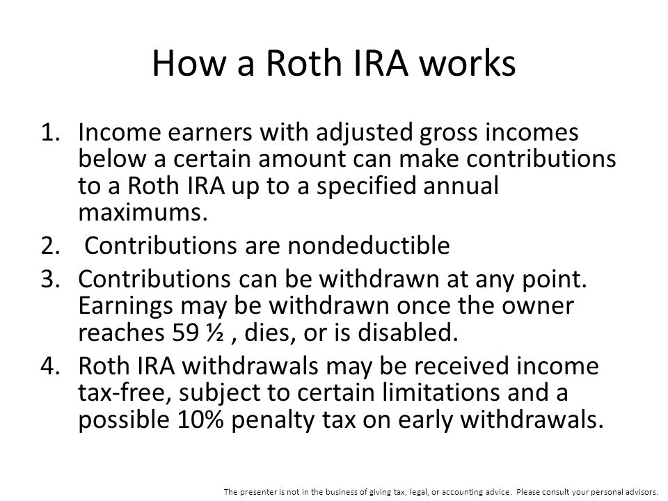 How a Roth IRA works 1.Income earners with adjusted gross incomes below a certain amount can make contributions to a Roth IRA up to a specified annual maximums.