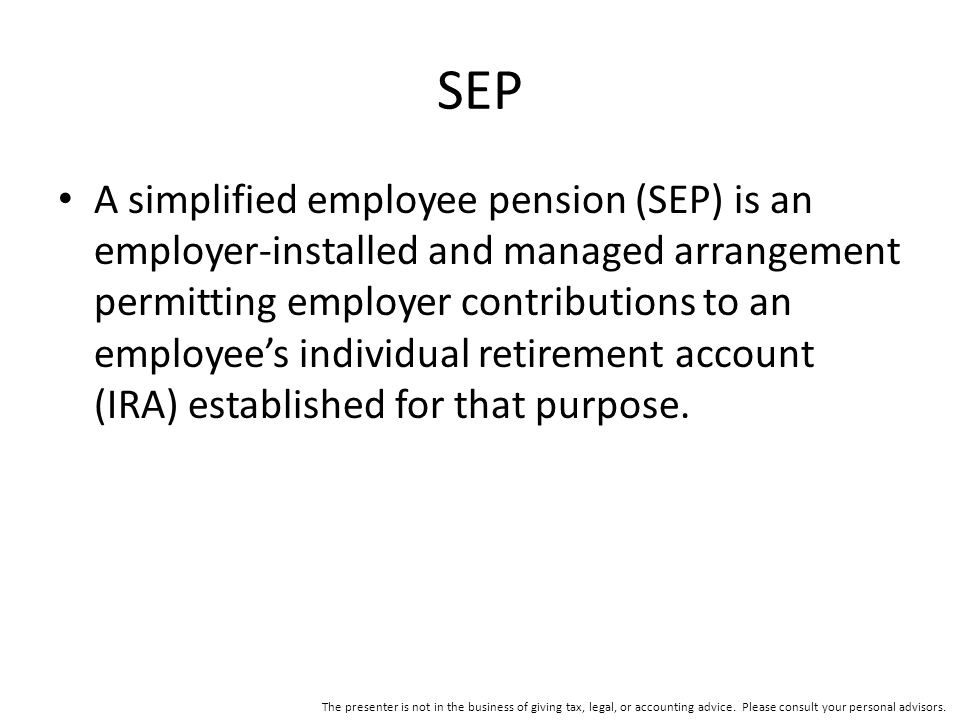 SEP A simplified employee pension (SEP) is an employer-installed and managed arrangement permitting employer contributions to an employee's individual retirement account (IRA) established for that purpose.
