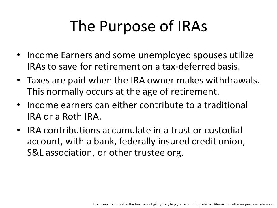 The Purpose of IRAs Income Earners and some unemployed spouses utilize IRAs to save for retirement on a tax-deferred basis.
