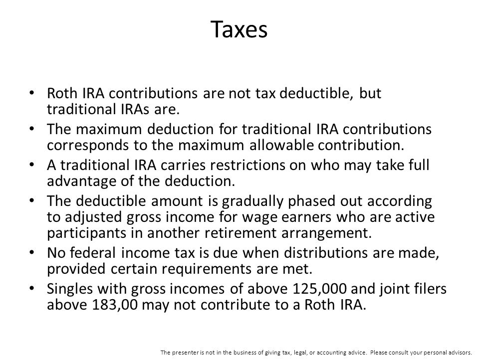 Taxes Roth IRA contributions are not tax deductible, but traditional IRAs are.