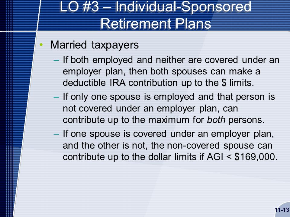 11-13 LO #3 – Individual-Sponsored Retirement Plans Married taxpayers –If both employed and neither are covered under an employer plan, then both spouses can make a deductible IRA contribution up to the $ limits.