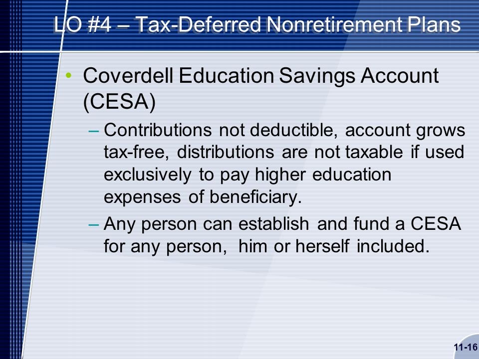 11-16 LO #4 – Tax-Deferred Nonretirement Plans Coverdell Education Savings Account (CESA) –Contributions not deductible, account grows tax-free, distributions are not taxable if used exclusively to pay higher education expenses of beneficiary.