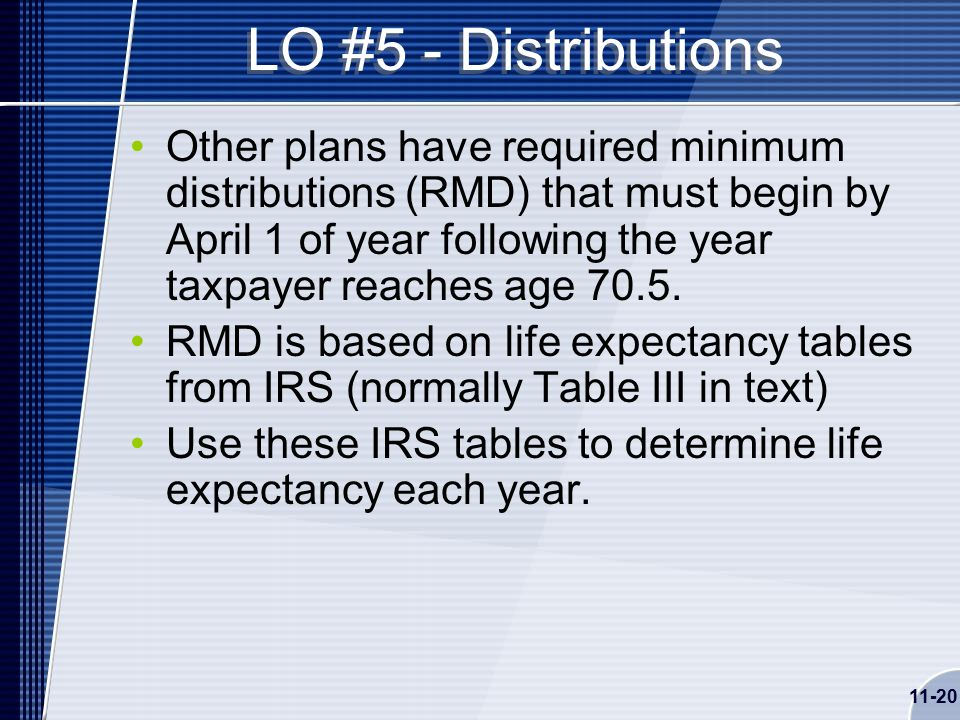 11-20 LO #5 - Distributions Other plans have required minimum distributions (RMD) that must begin by April 1 of year following the year taxpayer reaches age 70.5.