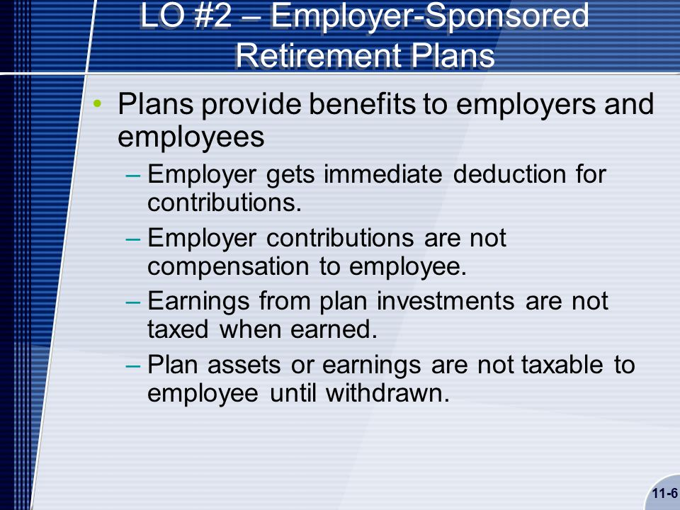11-6 LO #2 – Employer-Sponsored Retirement Plans Plans provide benefits to employers and employees –Employer gets immediate deduction for contributions.