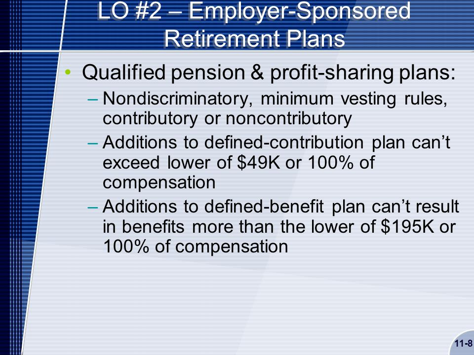 11-8 LO #2 – Employer-Sponsored Retirement Plans Qualified pension & profit-sharing plans: –Nondiscriminatory, minimum vesting rules, contributory or noncontributory –Additions to defined-contribution plan can't exceed lower of $49K or 100% of compensation –Additions to defined-benefit plan can't result in benefits more than the lower of $195K or 100% of compensation