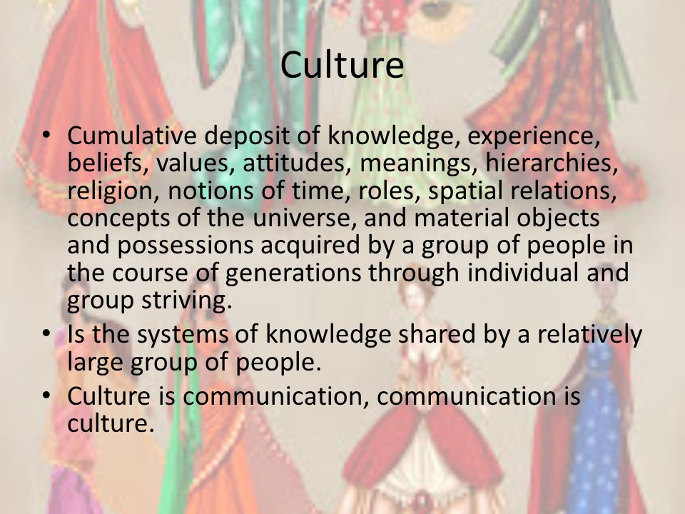 Culture Cumulative deposit of knowledge, experience, beliefs, values, attitudes, meanings, hierarchies, religion, notions of time, roles, spatial rela