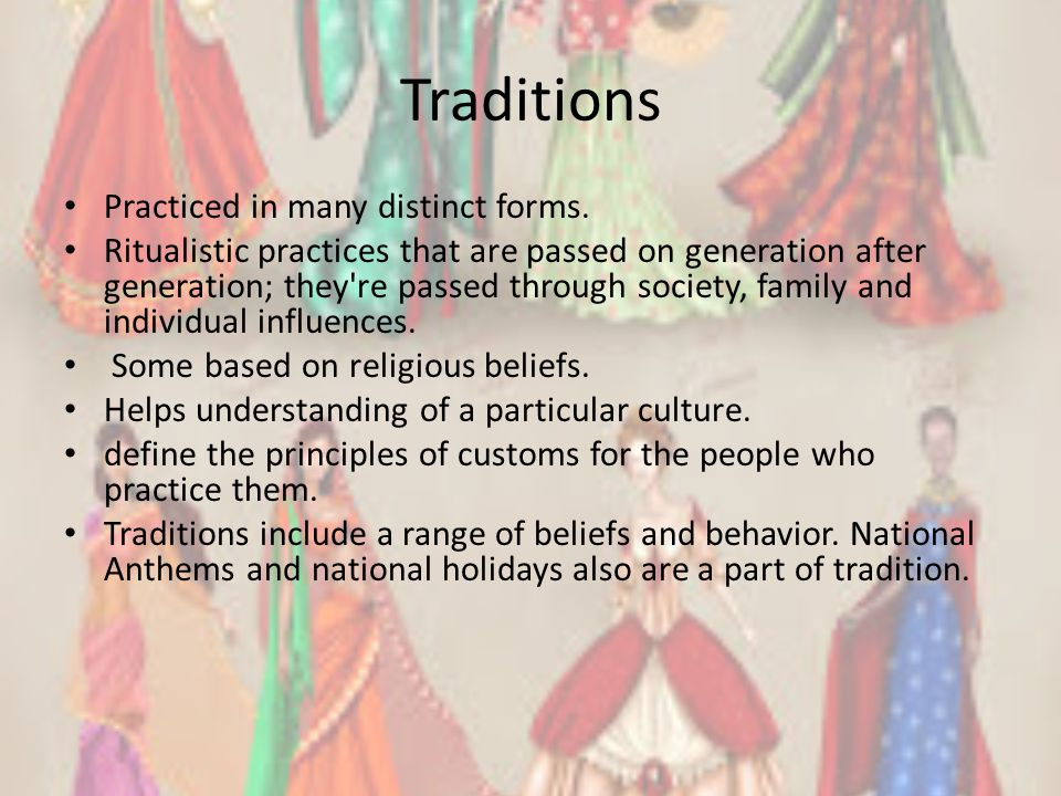 Traditions Practiced in many distinct forms. Ritualistic practices that are passed on generation after generation; they're passed through society, fam