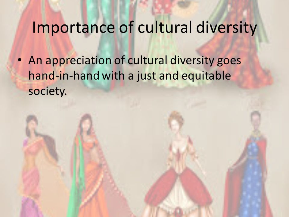 Importance of cultural diversity An appreciation of cultural diversity goes hand-in-hand with a just and equitable society.