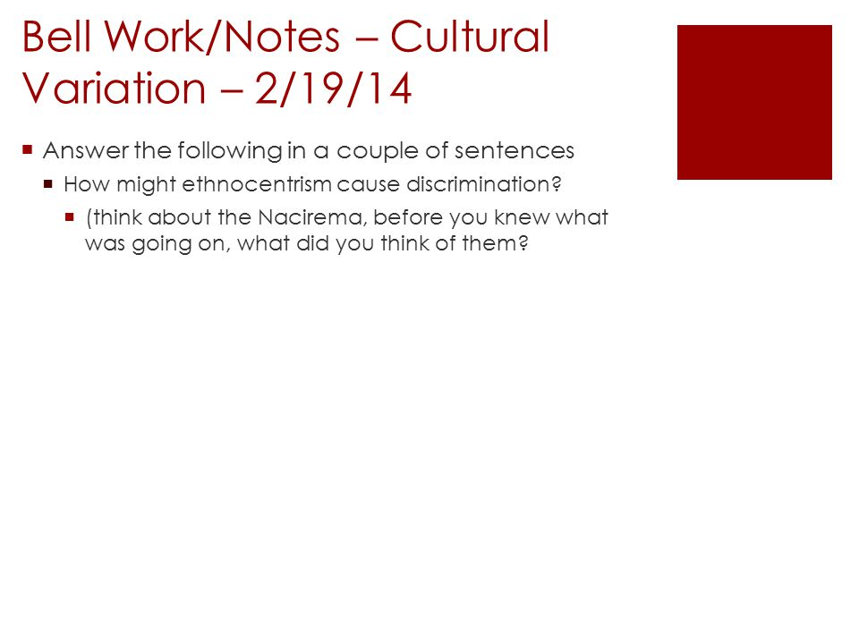 Bell Work/Notes – Cultural Variation – 2/19/14  Answer the following in a couple of sentences  How might ethnocentrism cause discrimination.