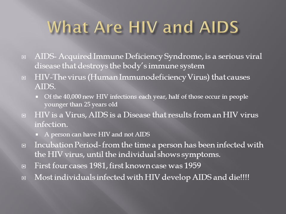  AIDS- Acquired Immune Deficiency Syndrome, is a serious viral disease that destroys the body's immune system  HIV-The virus (Human Immunodeficiency Virus) that causes AIDS.