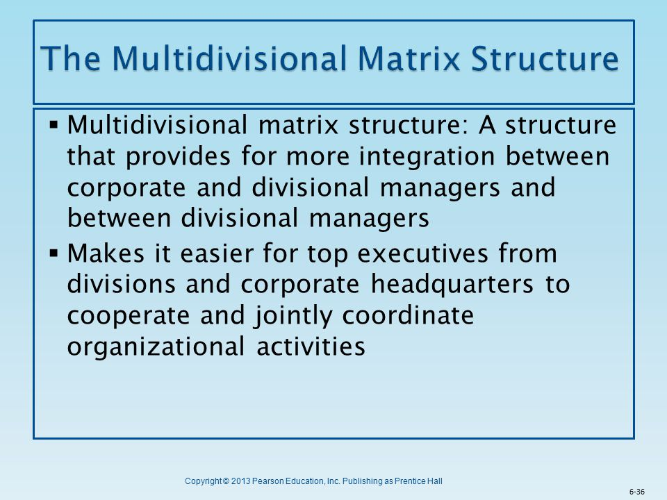 Copyright © 2013 Pearson Education, Inc. Publishing as Prentice Hall  Multidivisional matrix structure: A structure that provides for more integratio