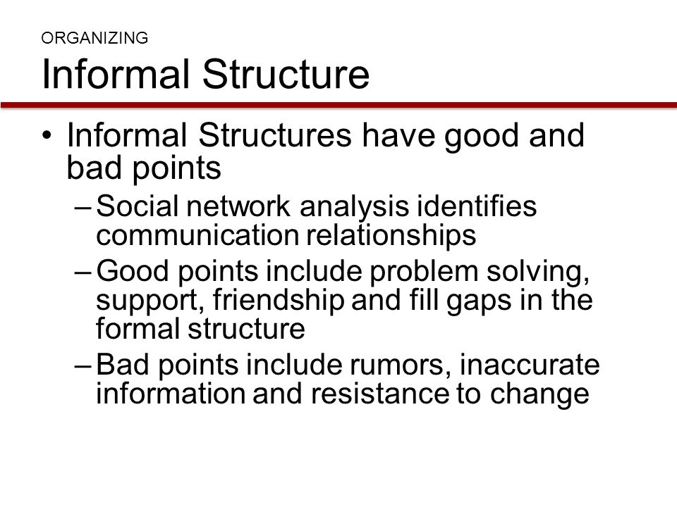 ORGANIZING Informal Structure Informal Structures have good and bad points –Social network analysis identifies communication relationships –Good point
