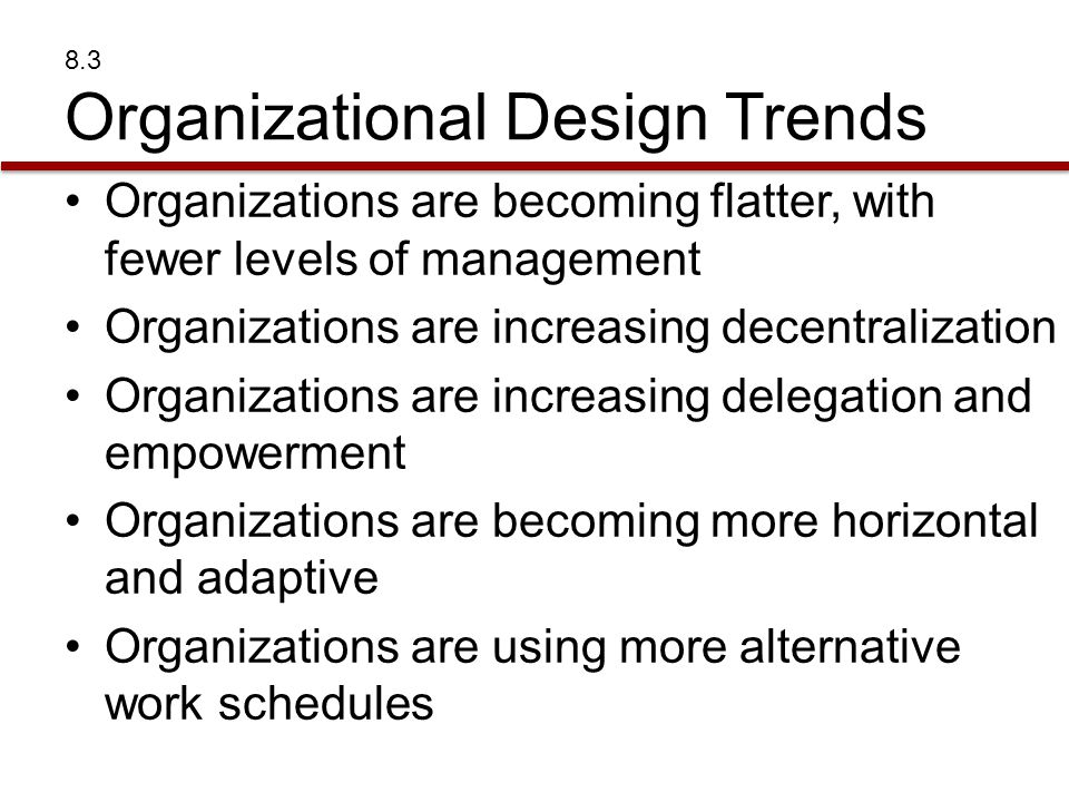 8.3 Organizational Design Trends Organizations are becoming flatter, with fewer levels of management Organizations are increasing decentralization Org