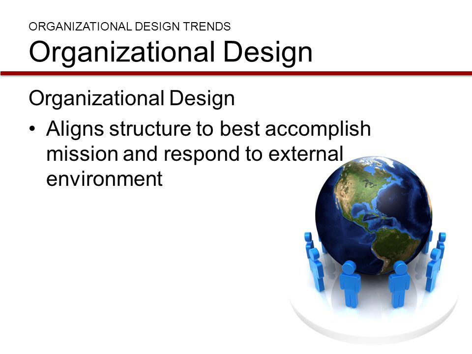 ORGANIZATIONAL DESIGN TRENDS Organizational Design Organizational Design Aligns structure to best accomplish mission and respond to external environme