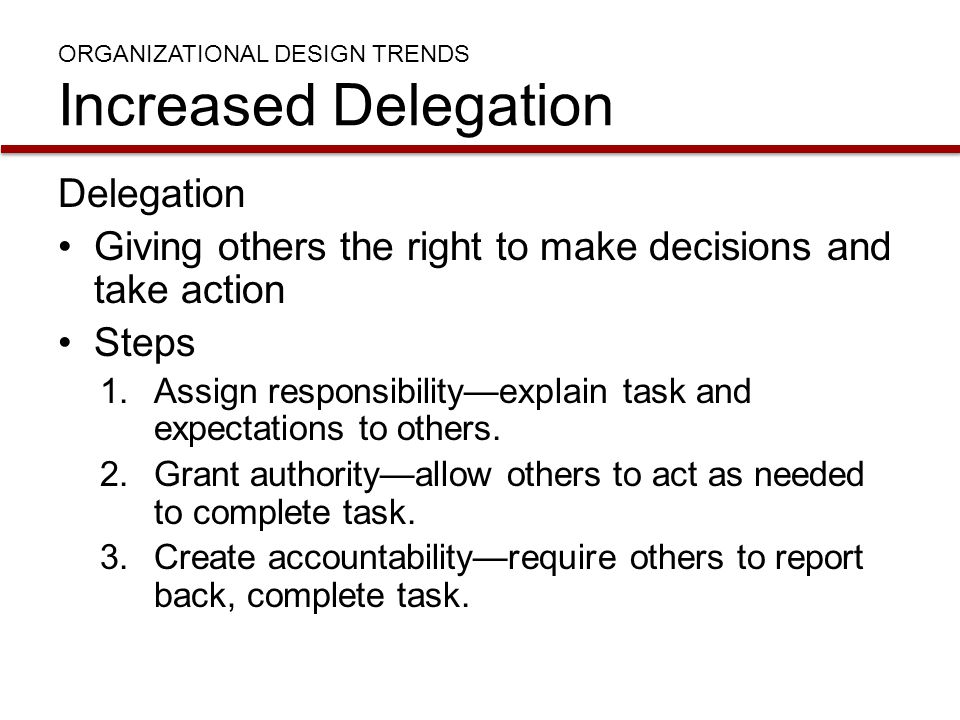 ORGANIZATIONAL DESIGN TRENDS Increased Delegation Delegation Giving others the right to make decisions and take action Steps 1.Assign responsibility—e