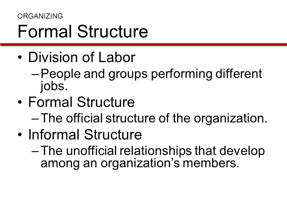 Division of Labor –People and groups performing different jobs. Formal Structure –The official structure of the organization. Informal Structure –The
