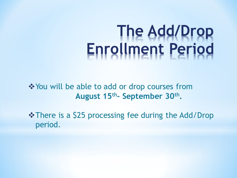  You will be able to add or drop courses from August 15 th - September 30 th.