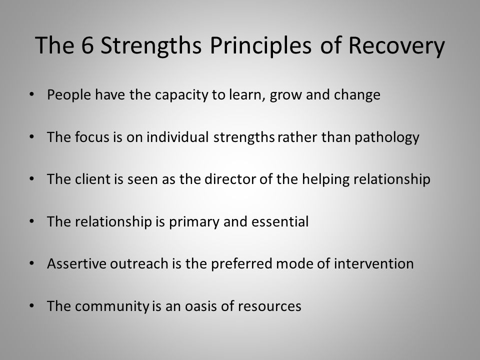 The 6 Strengths Principles of Recovery People have the capacity to learn, grow and change The focus is on individual strengths rather than pathology The client is seen as the director of the helping relationship The relationship is primary and essential Assertive outreach is the preferred mode of intervention The community is an oasis of resources
