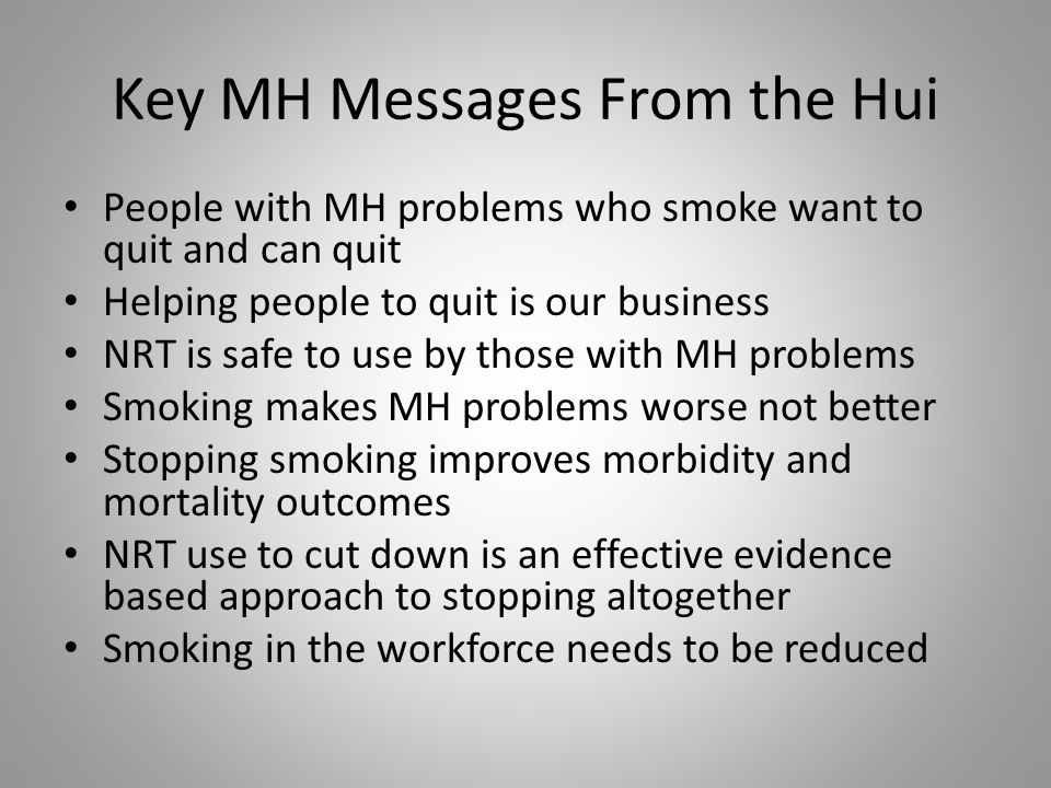 Key MH Messages From the Hui People with MH problems who smoke want to quit and can quit Helping people to quit is our business NRT is safe to use by those with MH problems Smoking makes MH problems worse not better Stopping smoking improves morbidity and mortality outcomes NRT use to cut down is an effective evidence based approach to stopping altogether Smoking in the workforce needs to be reduced