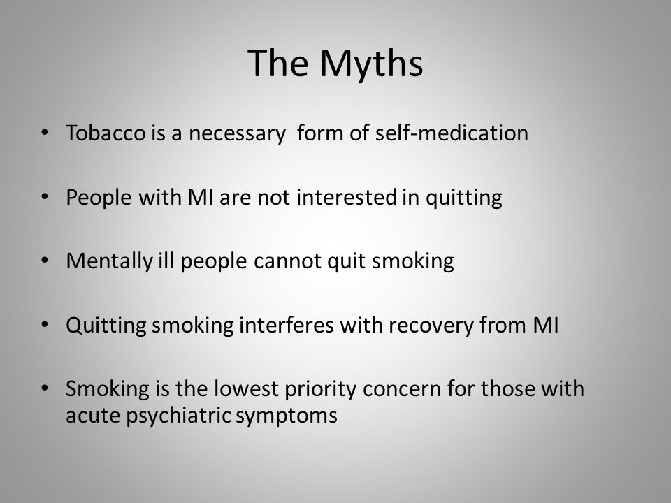The Myths Tobacco is a necessary form of self-medication People with MI are not interested in quitting Mentally ill people cannot quit smoking Quitting smoking interferes with recovery from MI Smoking is the lowest priority concern for those with acute psychiatric symptoms