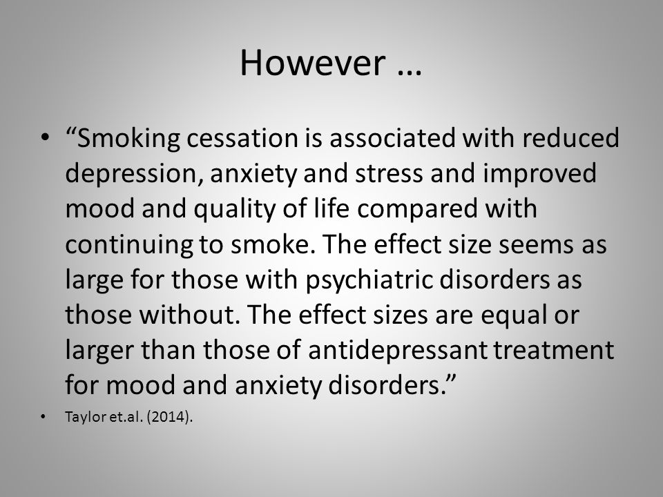 However … Smoking cessation is associated with reduced depression, anxiety and stress and improved mood and quality of life compared with continuing to smoke.