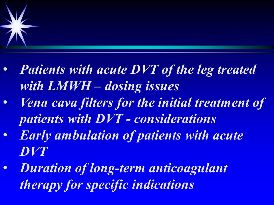Antithrombotic Therapy for VTE Disease Initial anticoagulation for patients with acute DVT of the leg Anticoagulation in patients with isolated distal DVT Anticoagulation in patients with extensive superficial vein phlebitis