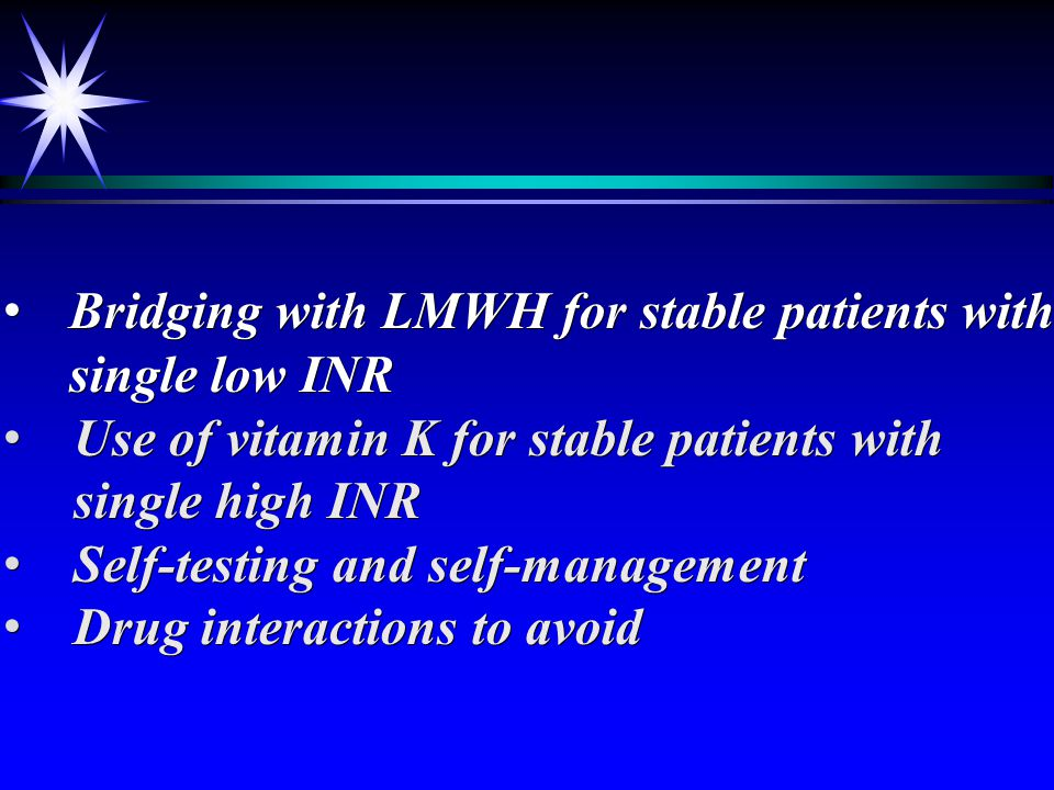 Loading dose initiation of warfarin Pharmacogenetic testing Overlap with LMWH Monitoring frequency Management of single out of range result up to 0.5 above or below therapeutic range Loading dose initiation of warfarin Pharmacogenetic testing Overlap with LMWH Monitoring frequency Management of single out of range result up to 0.5 above or below therapeutic range Evidence-based Management of Anticoagulation