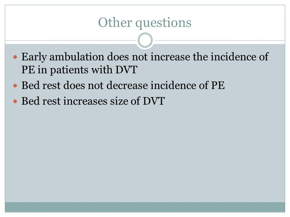 Other questions Early ambulation does not increase the incidence of PE in patients with DVT Bed rest does not decrease incidence of PE Bed rest increases size of DVT