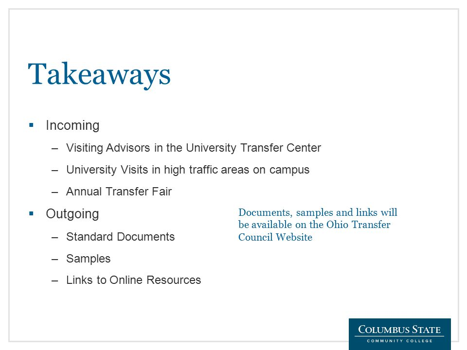 Takeaways  Incoming –Visiting Advisors in the University Transfer Center –University Visits in high traffic areas on campus –Annual Transfer Fair  Outgoing –Standard Documents –Samples –Links to Online Resources Documents, samples and links will be available on the Ohio Transfer Council Website
