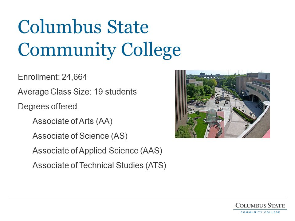 Columbus State Community College Enrollment: 24,664 Average Class Size: 19 students Degrees offered: Associate of Arts (AA) Associate of Science (AS) Associate of Applied Science (AAS) Associate of Technical Studies (ATS)
