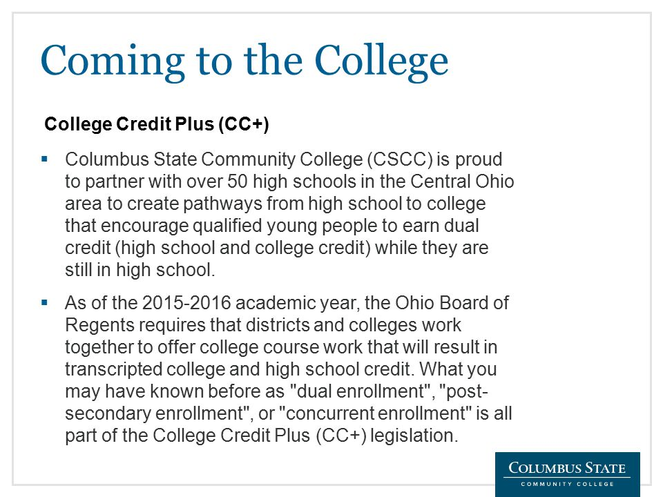 Coming to the College  Columbus State Community College (CSCC) is proud to partner with over 50 high schools in the Central Ohio area to create pathways from high school to college that encourage qualified young people to earn dual credit (high school and college credit) while they are still in high school.