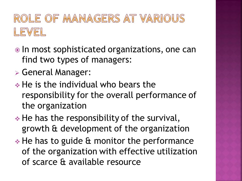  In most sophisticated organizations, one can find two types of managers:  General Manager:  He is the individual who bears the responsibility for the overall performance of the organization  He has the responsibility of the survival, growth & development of the organization  He has to guide & monitor the performance of the organization with effective utilization of scarce & available resource