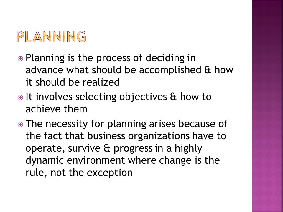  Planning is the process of deciding in advance what should be accomplished & how it should be realized  It involves selecting objectives & how to achieve them  The necessity for planning arises because of the fact that business organizations have to operate, survive & progress in a highly dynamic environment where change is the rule, not the exception