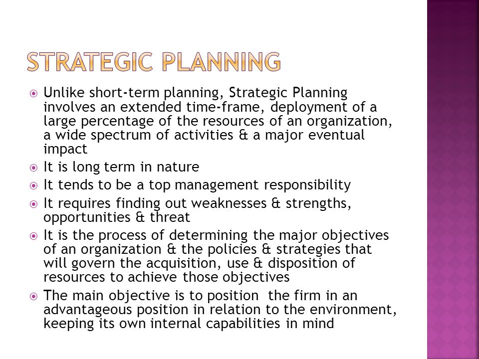  Unlike short-term planning, Strategic Planning involves an extended time-frame, deployment of a large percentage of the resources of an organization, a wide spectrum of activities & a major eventual impact  It is long term in nature  It tends to be a top management responsibility  It requires finding out weaknesses & strengths, opportunities & threat  It is the process of determining the major objectives of an organization & the policies & strategies that will govern the acquisition, use & disposition of resources to achieve those objectives  The main objective is to position the firm in an advantageous position in relation to the environment, keeping its own internal capabilities in mind