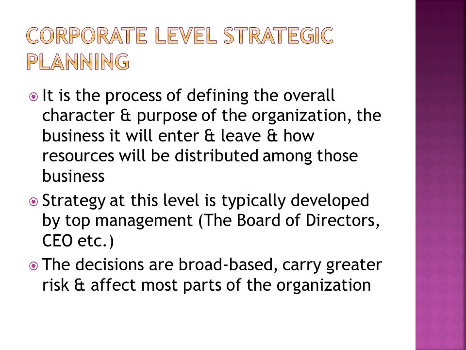  It is the process of defining the overall character & purpose of the organization, the business it will enter & leave & how resources will be distributed among those business  Strategy at this level is typically developed by top management (The Board of Directors, CEO etc.)  The decisions are broad-based, carry greater risk & affect most parts of the organization