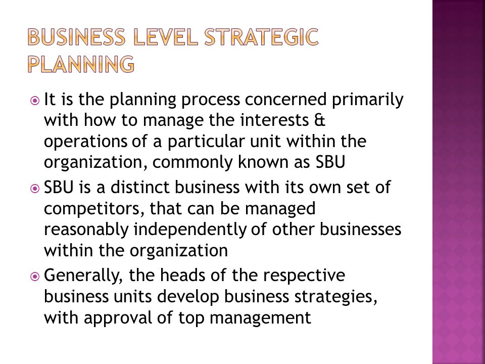  It is the planning process concerned primarily with how to manage the interests & operations of a particular unit within the organization, commonly known as SBU  SBU is a distinct business with its own set of competitors, that can be managed reasonably independently of other businesses within the organization  Generally, the heads of the respective business units develop business strategies, with approval of top management