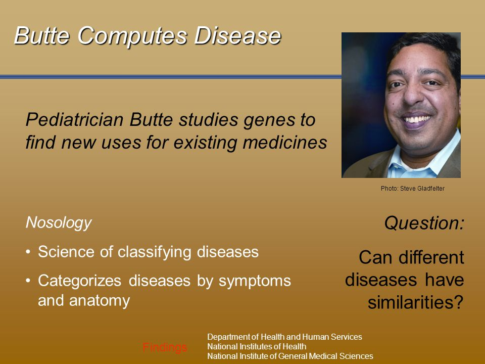 Findings Department of Health and Human Services National Institutes of Health National Institute of General Medical Sciences Butte Computes Disease Pediatrician Butte studies genes to find new uses for existing medicines Nosology Science of classifying diseases Categorizes diseases by symptoms and anatomy Question: Can different diseases have similarities.