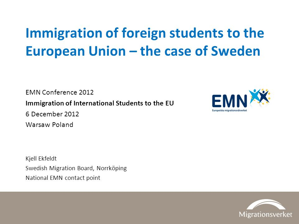 Immigration of foreign students to the European Union – the case of Sweden EMN Conference 2012 Immigration of International Students to the EU 6 December 2012 Warsaw Poland Kjell Ekfeldt Swedish Migration Board, Norrköping National EMN contact point