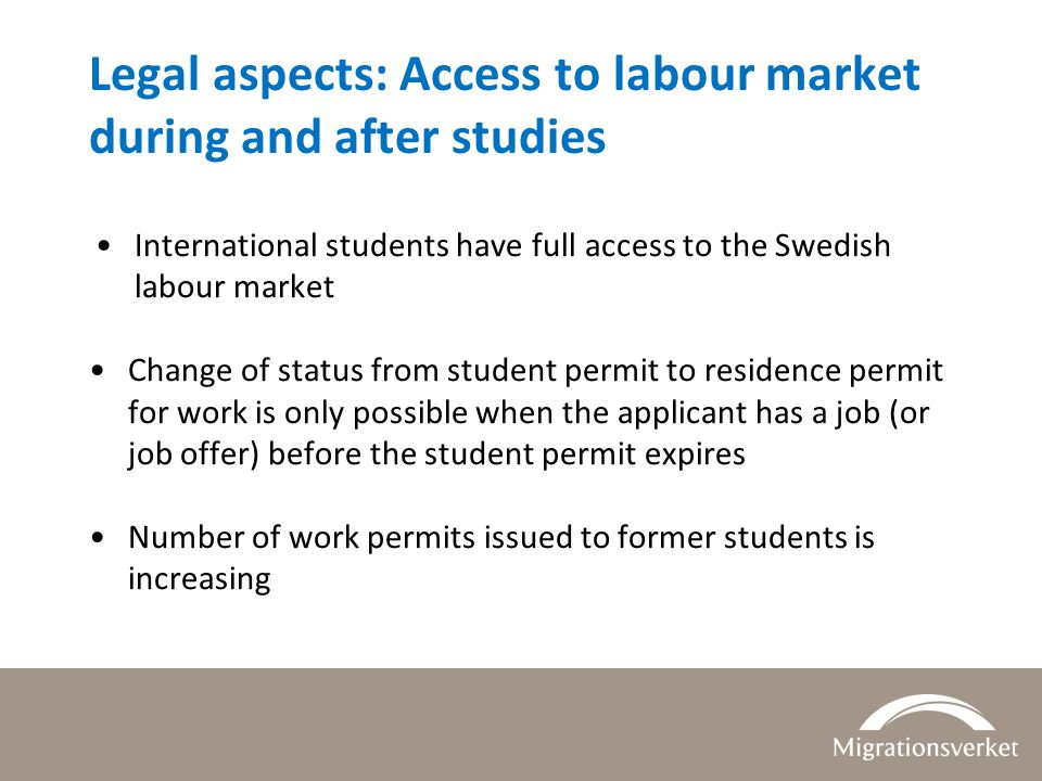 Legal aspects: Access to labour market during and after studies International students have full access to the Swedish labour market Change of status from student permit to residence permit for work is only possible when the applicant has a job (or job offer) before the student permit expires Number of work permits issued to former students is increasing