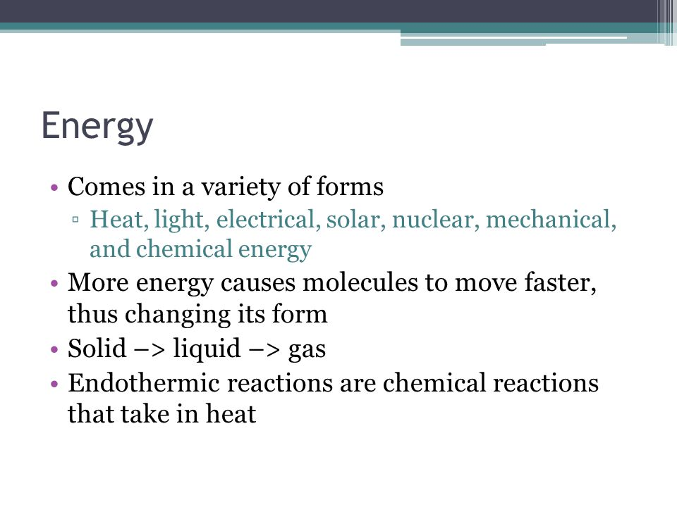 Energy Comes in a variety of forms ▫Heat, light, electrical, solar, nuclear, mechanical, and chemical energy More energy causes molecules to move faster, thus changing its form Solid –> liquid –> gas Endothermic reactions are chemical reactions that take in heat