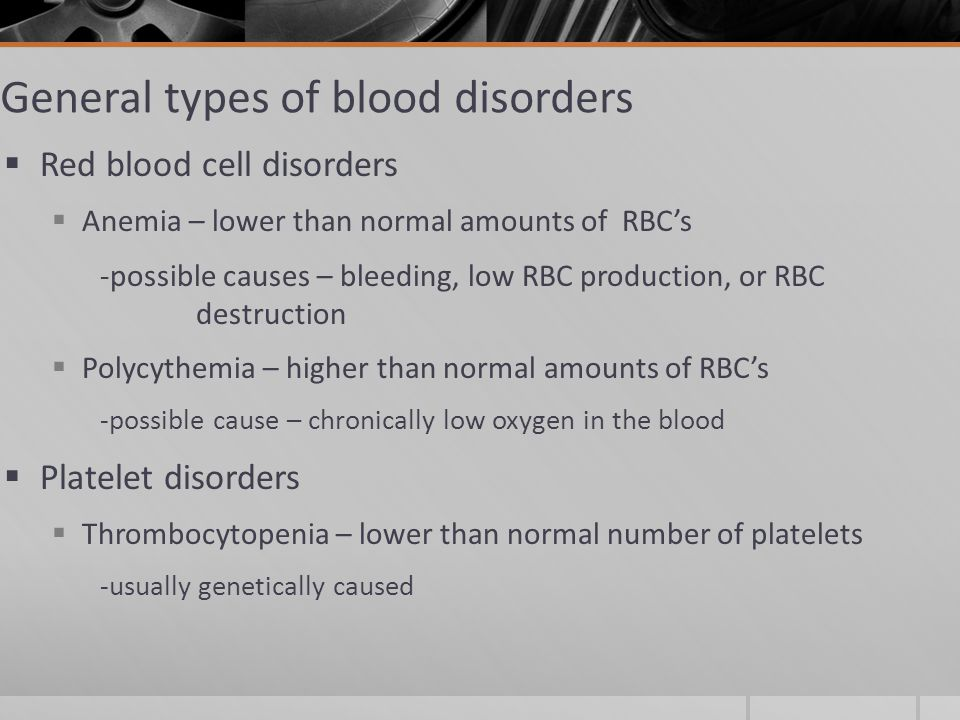 General types of blood disorders  Red blood cell disorders  Anemia – lower than normal amounts of RBC's -possible causes – bleeding, low RBC production, or RBC destruction  Polycythemia – higher than normal amounts of RBC's -possible cause – chronically low oxygen in the blood  Platelet disorders  Thrombocytopenia – lower than normal number of platelets -usually genetically caused