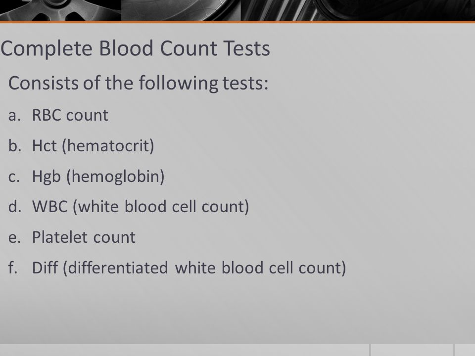 Complete Blood Count Tests Consists of the following tests: a.RBC count b.Hct (hematocrit) c.Hgb (hemoglobin) d.WBC (white blood cell count) e.Platelet count f.Diff (differentiated white blood cell count)
