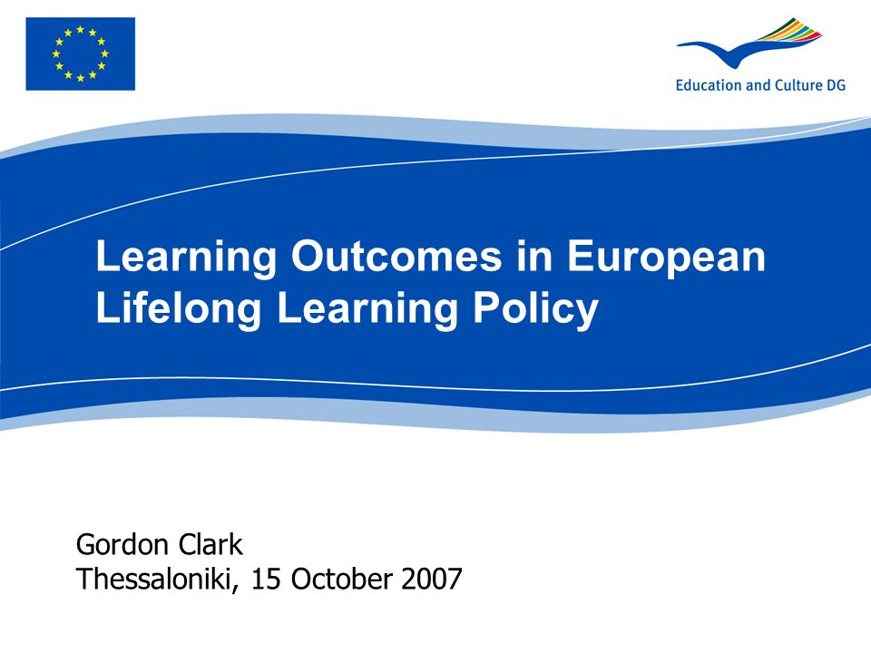 Gordon Clark Thessaloniki, 15 October 2007 Learning Outcomes in European Lifelong Learning Policy