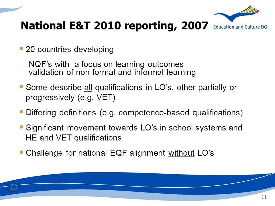11 National E&T 2010 reporting, 2007  20 countries developing - NQF's with a focus on learning outcomes - validation of non formal and informal learning  Some describe all qualifications in LO's, other partially or x,progressively (e.g.