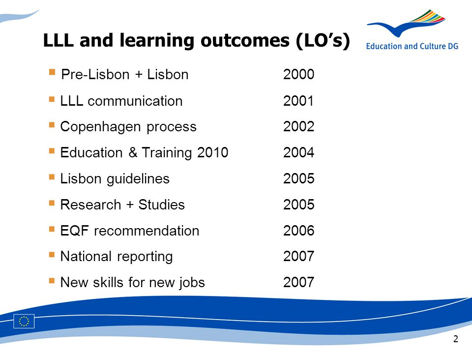 2 LLL and learning outcomes (LO's)  Pre-Lisbon + Lisbon2000  LLL communication2001  Copenhagen process2002  Education & Training  Lisbon guidelines2005  Research + Studies2005  EQF recommendation2006  National reporting2007  New skills for new jobs2007
