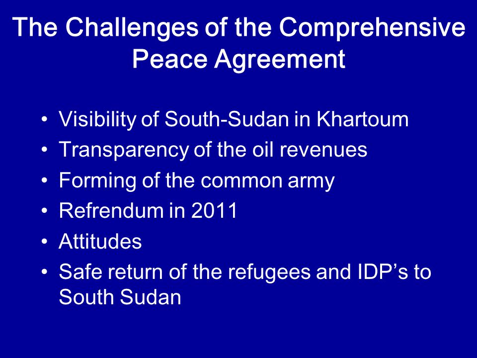 The Challenges of the Comprehensive Peace Agreement Visibility of South-Sudan in Khartoum Transparency of the oil revenues Forming of the common army Refrendum in 2011 Attitudes Safe return of the refugees and IDP's to South Sudan